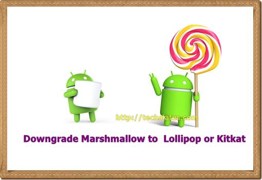 Downgrade marshmallow to Lollipop or kitkat